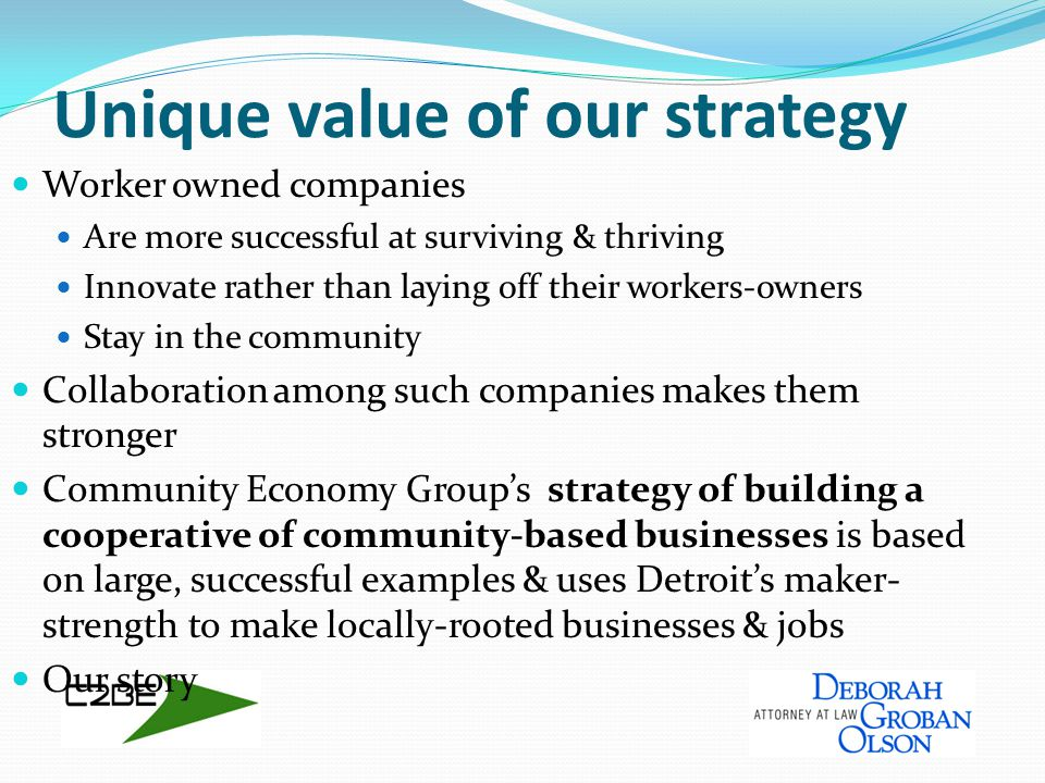 Unique value of our strategy Worker owned companies Are more successful at surviving & thriving Innovate rather than laying off their workers-owners Stay in the community Collaboration among such companies makes them stronger Community Economy Group's strategy of building a cooperative of community-based businesses is based on large, successful examples & uses Detroit's maker- strength to make locally-rooted businesses & jobs Our story