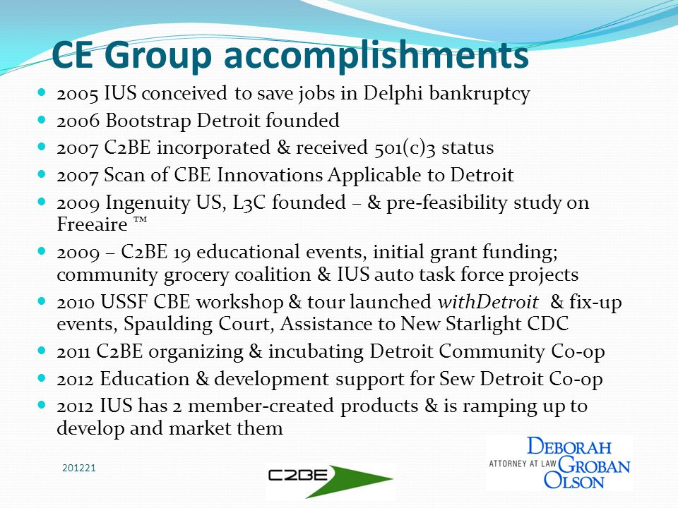 CE Group accomplishments 2005 IUS conceived to save jobs in Delphi bankruptcy 2006 Bootstrap Detroit founded 2007 C2BE incorporated & received 501(c)3 status 2007 Scan of CBE Innovations Applicable to Detroit 2009 Ingenuity US, L3C founded – & pre-feasibility study on Freeaire ™ 2009 – C2BE 19 educational events, initial grant funding; community grocery coalition & IUS auto task force projects 2010 USSF CBE workshop & tour launched withDetroit & fix-up events, Spaulding Court, Assistance to New Starlight CDC 2011 C2BE organizing & incubating Detroit Community Co-op 2012 Education & development support for Sew Detroit Co-op 2012 IUS has 2 member-created products & is ramping up to develop and market them 201221