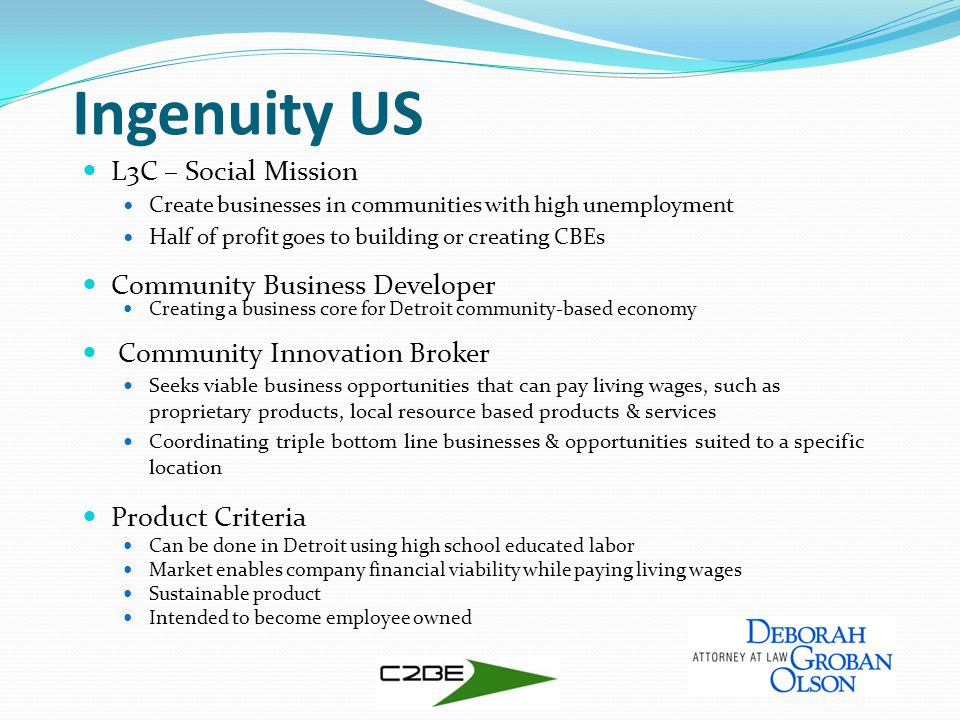 Ingenuity US L3C – Social Mission Create businesses in communities with high unemployment Half of profit goes to building or creating CBEs Community Business Developer Creating a business core for Detroit community-based economy Community Innovation Broker Seeks viable business opportunities that can pay living wages, such as proprietary products, local resource based products & services Coordinating triple bottom line businesses & opportunities suited to a specific location Product Criteria Can be done in Detroit using high school educated labor Market enables company financial viability while paying living wages Sustainable product Intended to become employee owned