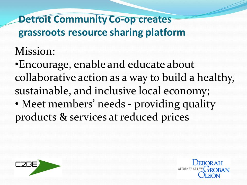 Detroit Community Co-op creates grassroots resource sharing platform Mission: Encourage, enable and educate about collaborative action as a way to build a healthy, sustainable, and inclusive local economy; Meet members' needs - providing quality products & services at reduced prices