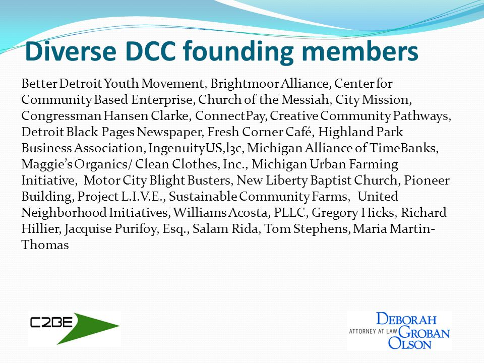 Diverse DCC founding members Better Detroit Youth Movement, Brightmoor Alliance, Center for Community Based Enterprise, Church of the Messiah, City Mission, Congressman Hansen Clarke, ConnectPay, Creative Community Pathways, Detroit Black Pages Newspaper, Fresh Corner Café, Highland Park Business Association, IngenuityUS,l3c, Michigan Alliance of TimeBanks, Maggie's Organics/ Clean Clothes, Inc., Michigan Urban Farming Initiative, Motor City Blight Busters, New Liberty Baptist Church, Pioneer Building, Project L.I.V.E., Sustainable Community Farms, United Neighborhood Initiatives, Williams Acosta, PLLC, Gregory Hicks, Richard Hillier, Jacquise Purifoy, Esq., Salam Rida, Tom Stephens, Maria Martin- Thomas