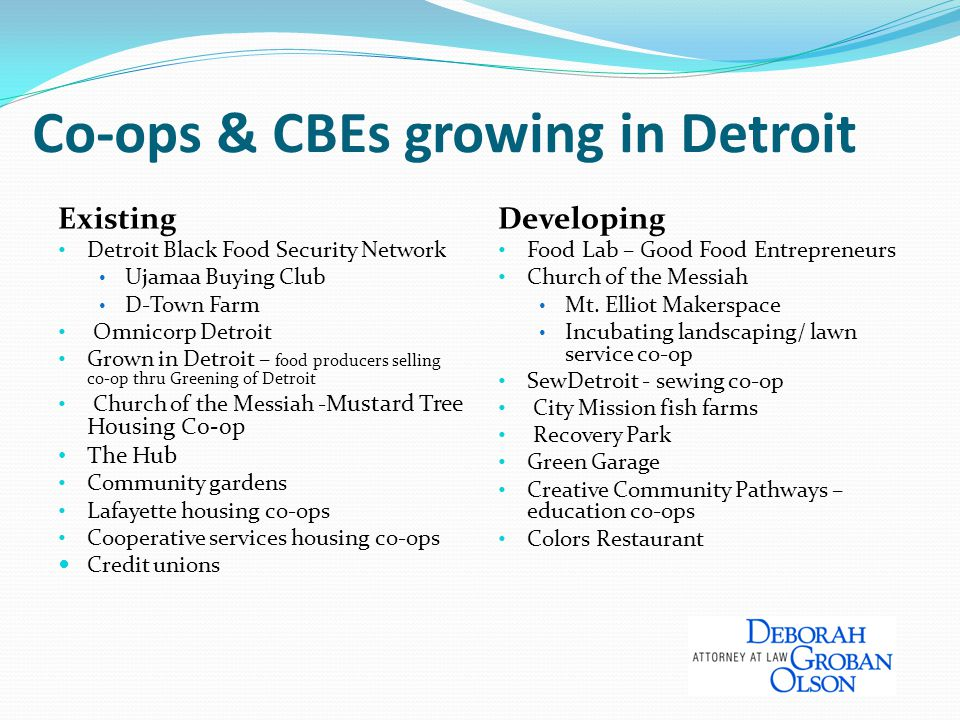 Co-ops & CBEs growing in Detroit Existing Detroit Black Food Security Network Ujamaa Buying Club D-Town Farm Omnicorp Detroit Grown in Detroit – food producers selling co-op thru Greening of Detroit Church of the Messiah - Mustard Tree Housing Co-op The Hub Community gardens Lafayette housing co-ops Cooperative services housing co-ops Credit unions Developing Food Lab – Good Food Entrepreneurs Church of the Messiah Mt.