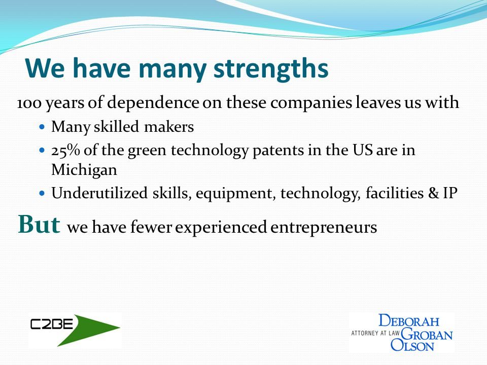 We have many strengths 100 years of dependence on these companies leaves us with Many skilled makers 25% of the green technology patents in the US are in Michigan Underutilized skills, equipment, technology, facilities & IP But we have fewer experienced entrepreneurs