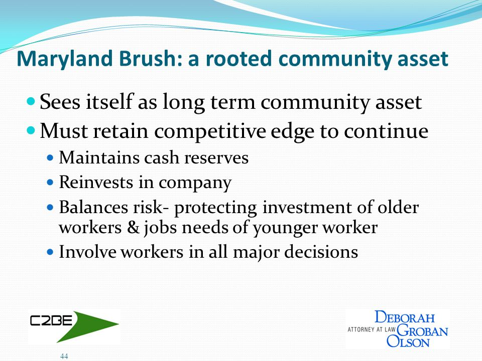 Maryland Brush: a rooted community asset Sees itself as long term community asset Must retain competitive edge to continue Maintains cash reserves Reinvests in company Balances risk- protecting investment of older workers & jobs needs of younger worker Involve workers in all major decisions 44