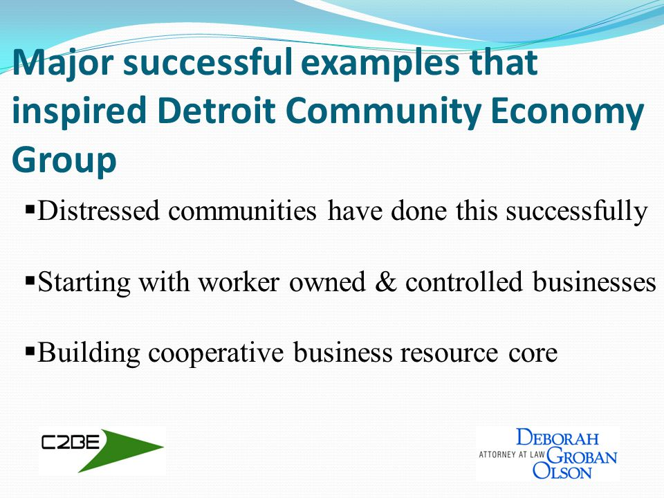 Community Economy Group entities Center for Community Based Enterprise (C2BE) education & technical assistance on best practices Ingenuity US, L3C (IUS) a social enterprise that exemplifies our values shared business resource for inventors using rich local technical knowledge & resources Detroit Community Cooperative (DCC) platform for individuals, businesses & non-profits to implement cooperative practices/ resource sharing business members to own their support system
