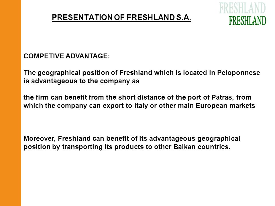 PRESENTATION OF FRESHLAND S.A. COMPETIVE ADVANTAGE: The geographical position of Freshland which is located in Peloponnese is advantageous to the comp
