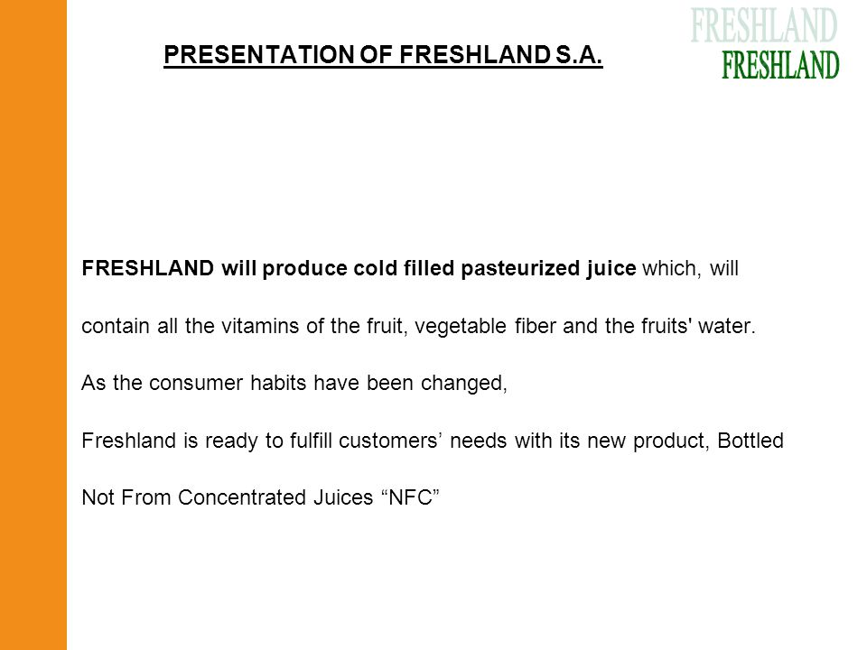 PRESENTATION OF FRESHLAND S.A. FRESHLAND will produce cold filled pasteurized juice which, will contain all the vitamins of the fruit, vegetable fiber