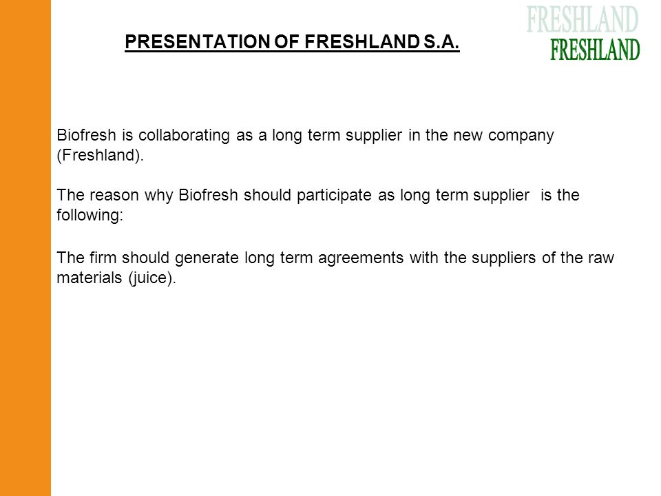 PRESENTATION OF FRESHLAND S.A. The firm should generate long term agreements with the suppliers of the raw materials (juice). Biofresh is collaboratin