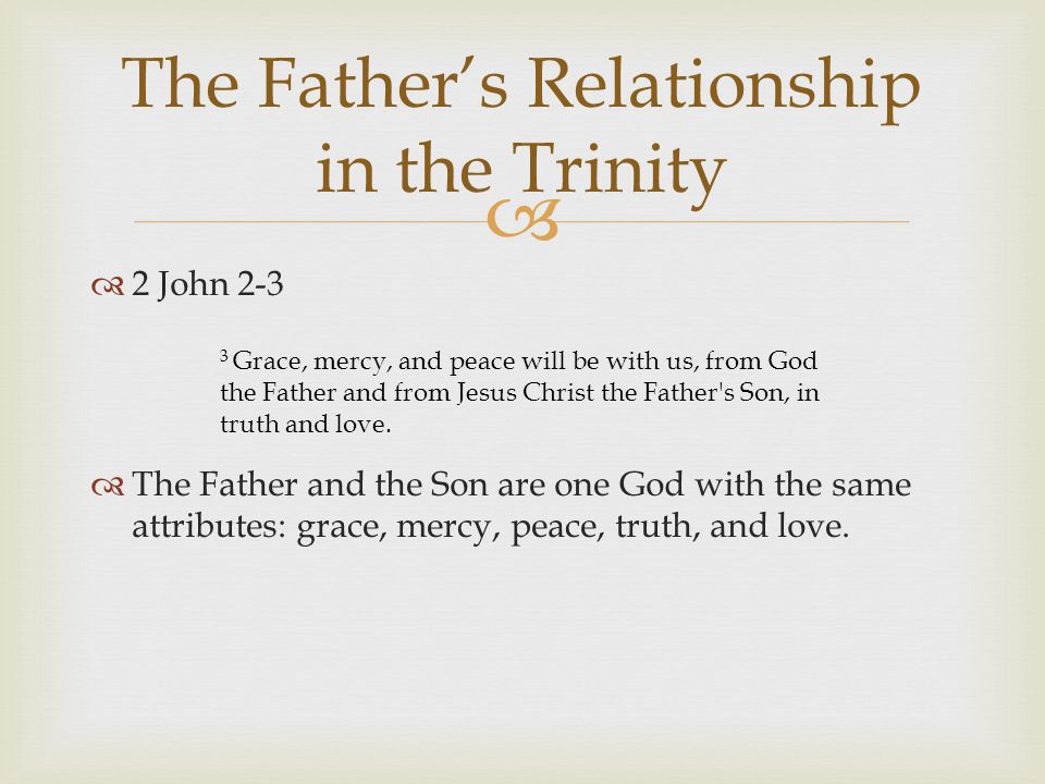  The Father's Relationship in the Trinity  2 John 2-3  The Father and the Son are one God with the same attributes: grace, mercy, peace, truth, and love.