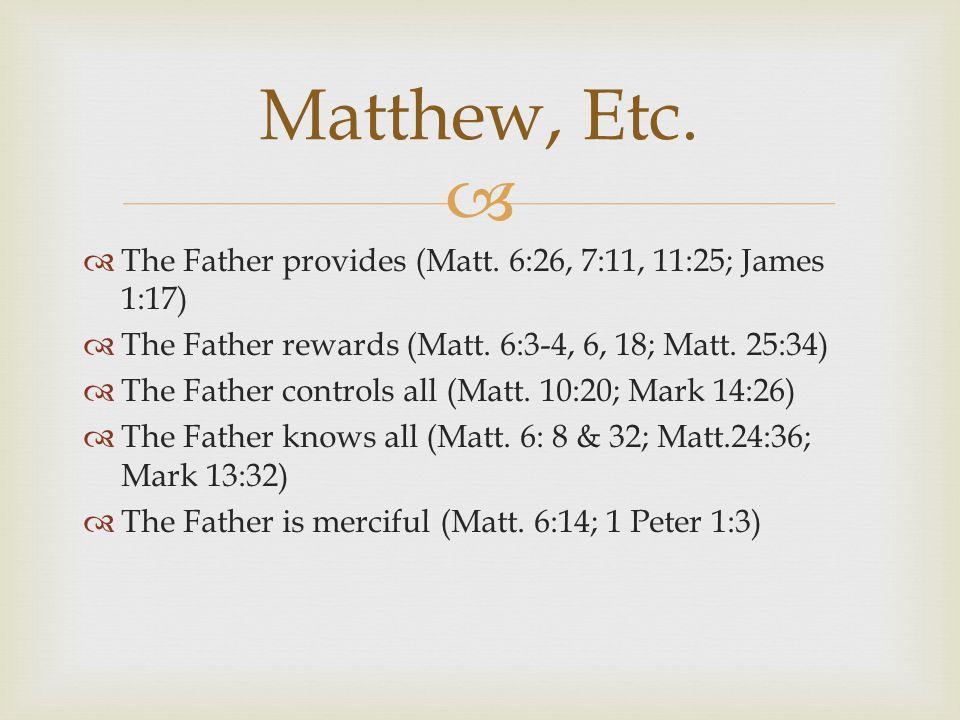   The Father provides (Matt. 6:26, 7:11, 11:25; James 1:17)  The Father rewards (Matt. 6:3-4, 6, 18; Matt. 25:34)  The Father controls all (Matt.