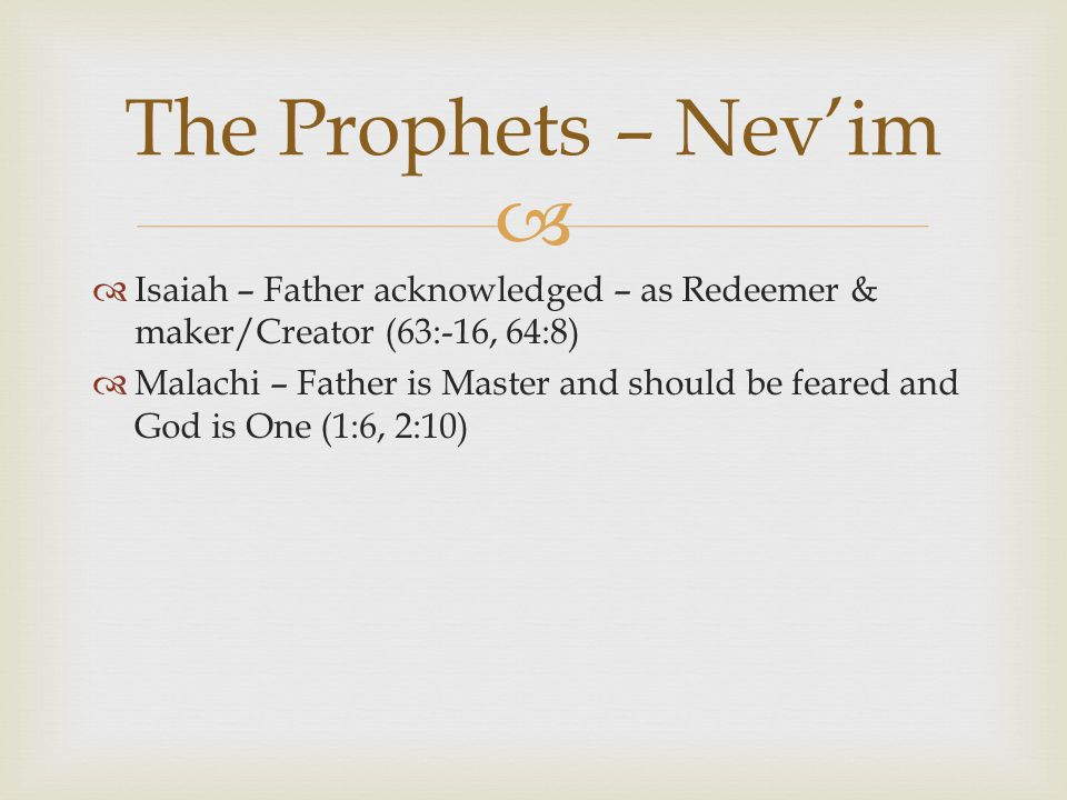   Isaiah – Father acknowledged – as Redeemer & maker/Creator (63:-16, 64:8)  Malachi – Father is Master and should be feared and God is One (1:6, 2:10) The Prophets – Nev'im