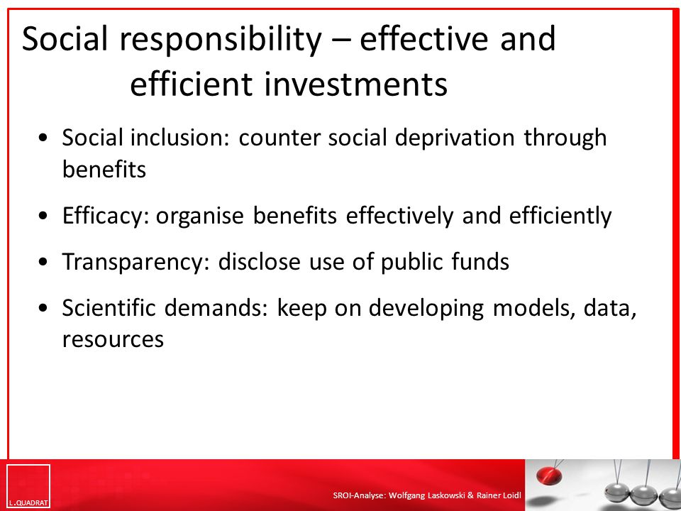 L QUADRAT SROI-Analyse: Wolfgang Laskowski & Rainer Loidl Social responsibility – effective and efficient investments Social inclusion: counter social deprivation through benefits Efficacy: organise benefits effectively and efficiently Transparency: disclose use of public funds Scientific demands: keep on developing models, data, resources