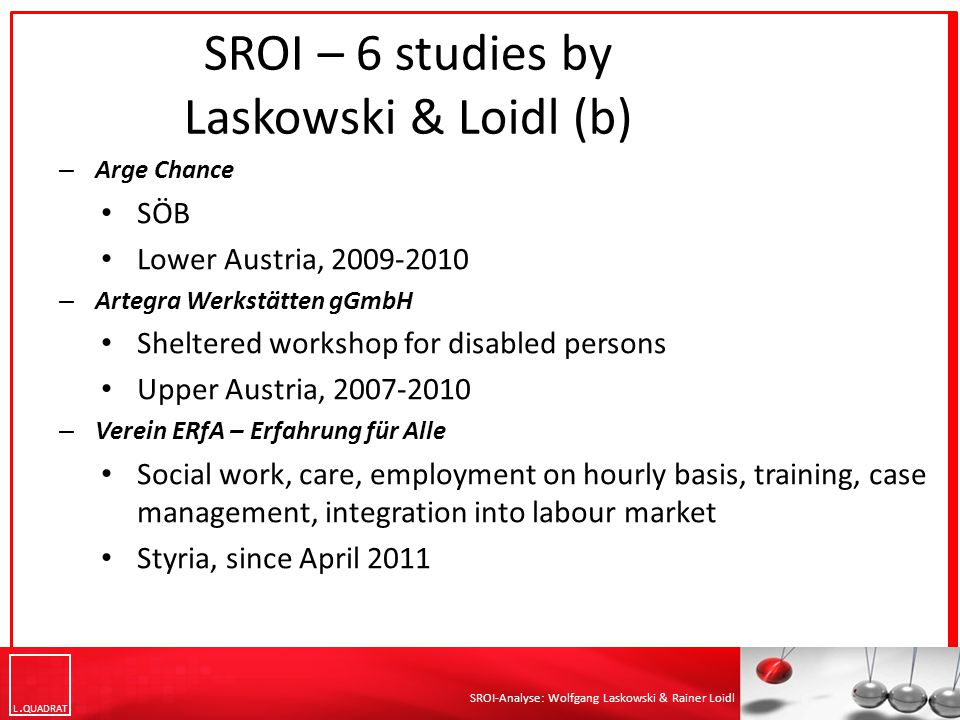 L QUADRAT SROI-Analyse: Wolfgang Laskowski & Rainer Loidl – Arge Chance SÖB Lower Austria, 2009-2010 – Artegra Werkstätten gGmbH Sheltered workshop for disabled persons Upper Austria, 2007-2010 – Verein ERfA – Erfahrung für Alle Social work, care, employment on hourly basis, training, case management, integration into labour market Styria, since April 2011 SROI – 6 studies by Laskowski & Loidl (b)