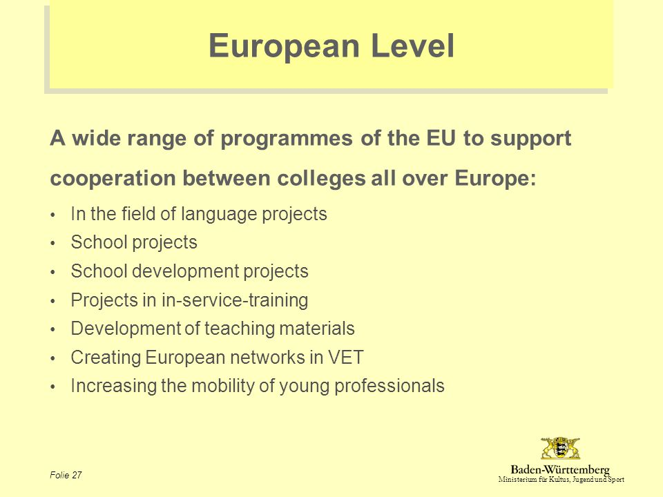Ministerium für Kultus, Jugend und Sport Folie 27 European Level A wide range of programmes of the EU to support cooperation between colleges all over