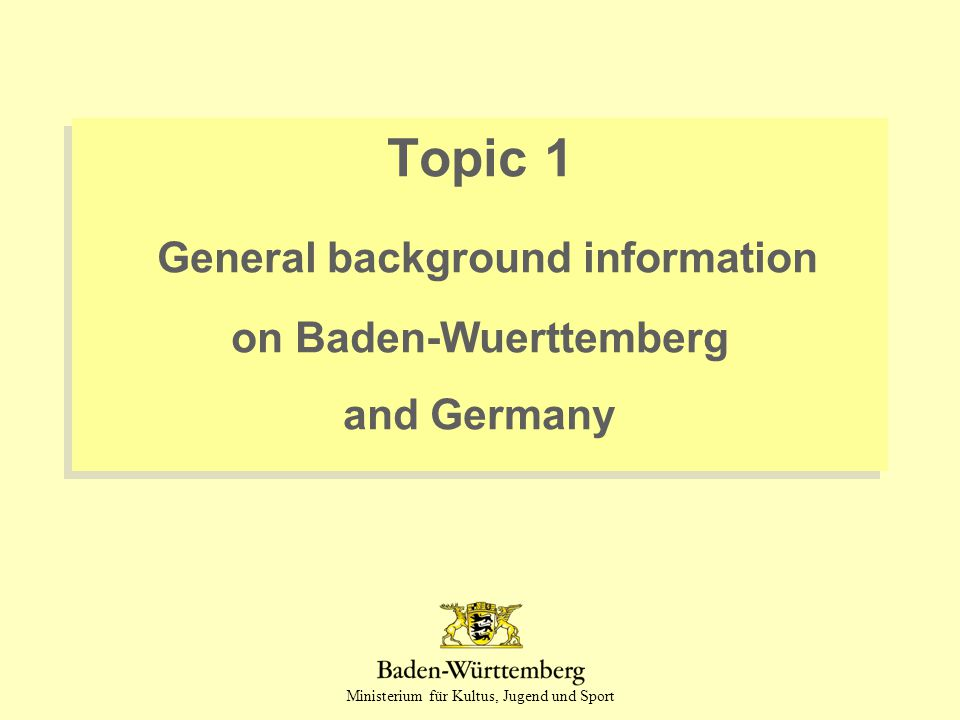 Ministerium für Kultus, Jugend und Sport Topic 1 General background information on Baden-Wuerttemberg and Germany Topic 1 General background informati