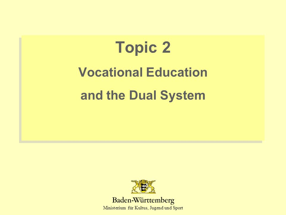 Ministerium für Kultus, Jugend und Sport Topic 2 Vocational Education and the Dual System Topic 2 Vocational Education and the Dual System