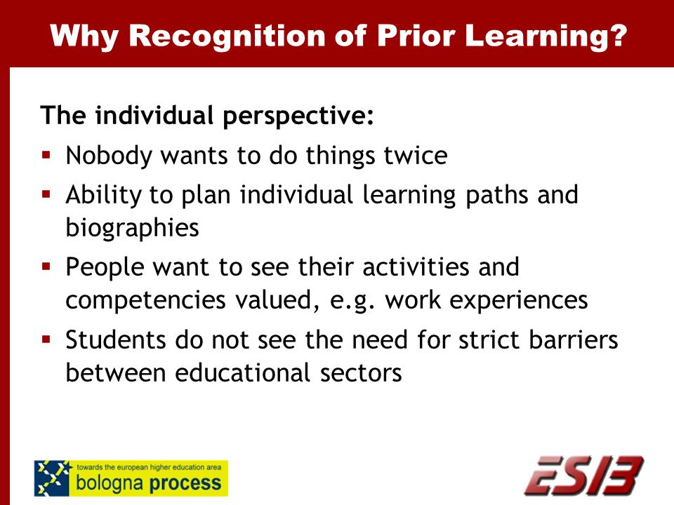 Why Recognition of Prior Learning? The individual perspective:  Nobody wants to do things twice  Ability to plan individual learning paths and biogr