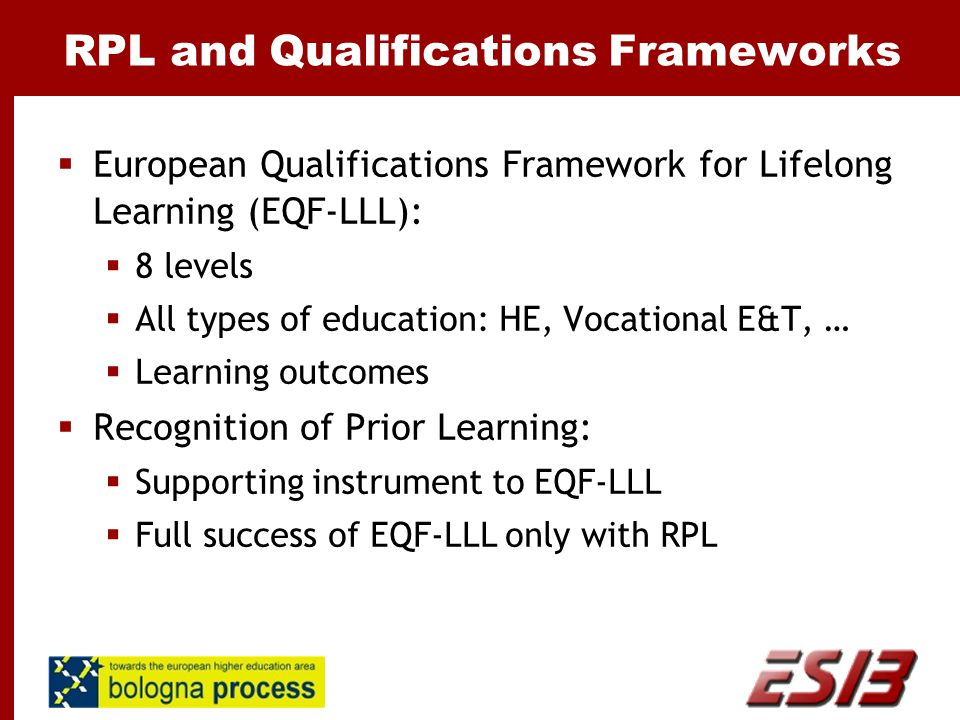 RPL and Qualifications Frameworks  European Qualifications Framework for Lifelong Learning (EQF-LLL):  8 levels  All types of education: HE, Vocational E&T, …  Learning outcomes  Recognition of Prior Learning:  Supporting instrument to EQF-LLL  Full success of EQF-LLL only with RPL