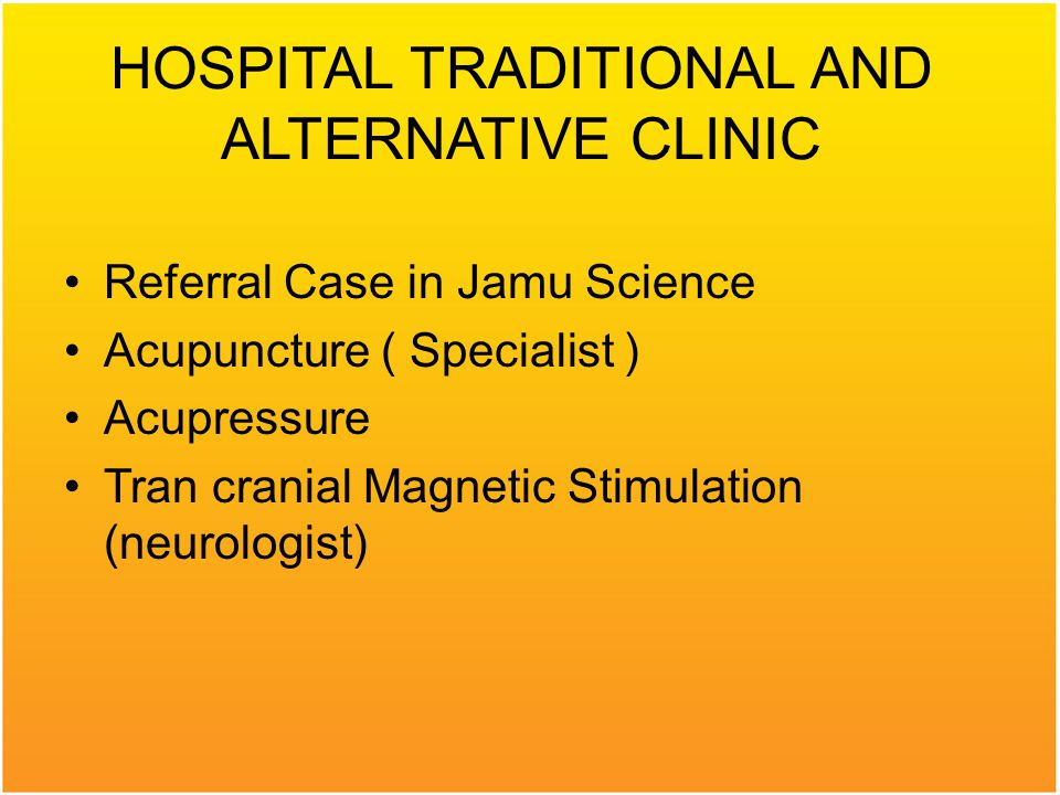HOSPITAL TRADITIONAL AND ALTERNATIVE CLINIC Referral Case in Jamu Science Acupuncture ( Specialist ) Acupressure Tran cranial Magnetic Stimulation (neurologist)