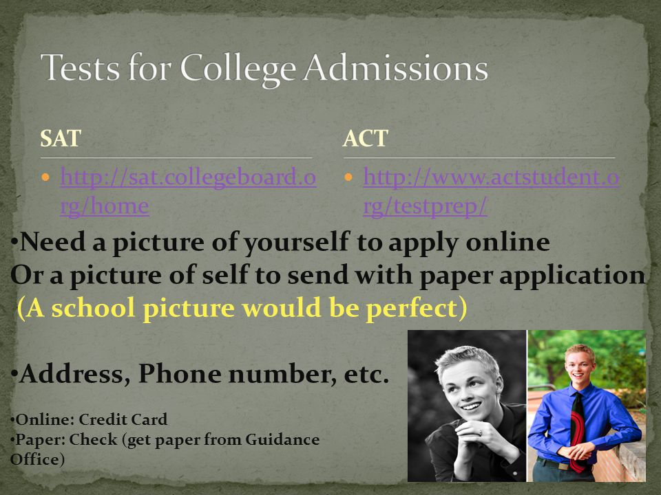 SAT http://sat.collegeboard.o rg/home http://sat.collegeboard.o rg/home http://www.actstudent.o rg/testprep/ http://www.actstudent.o rg/testprep/ ACT Need a picture of yourself to apply online Or a picture of self to send with paper application (A school picture would be perfect) Address, Phone number, etc.
