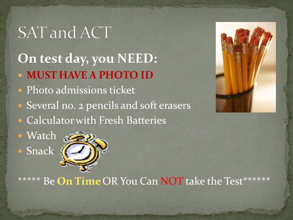 On test day, you NEED: MUST HAVE A PHOTO ID Photo admissions ticket Several no. 2 pencils and soft erasers Calculator with Fresh Batteries Watch Snack