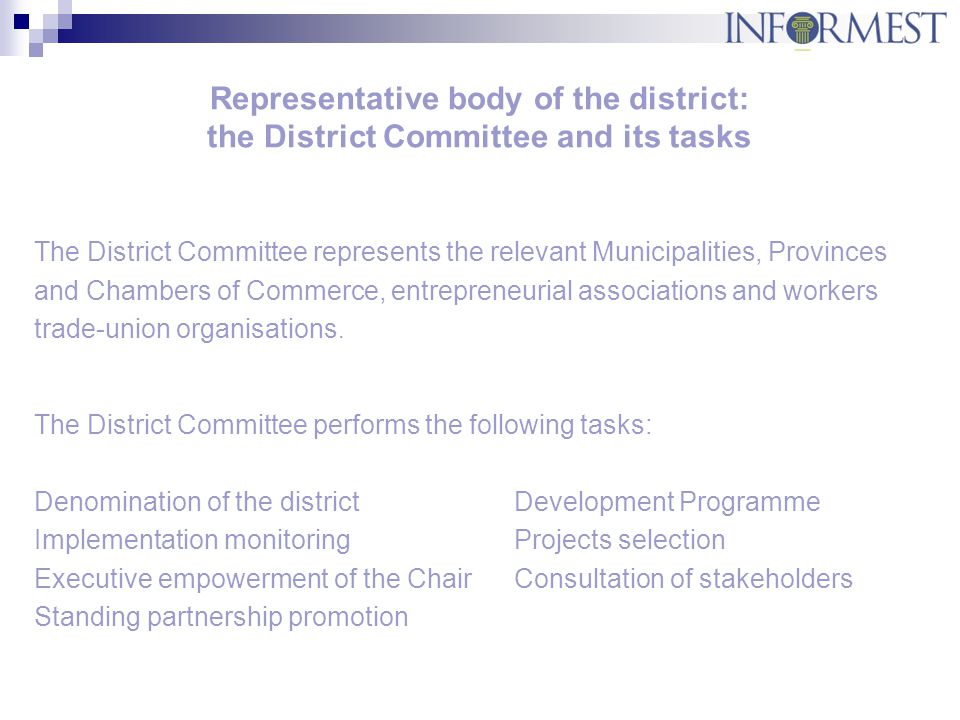 Representative body of the district: the District Committee and its tasks The District Committee represents the relevant Municipalities, Provinces and Chambers of Commerce, entrepreneurial associations and workers trade-union organisations.