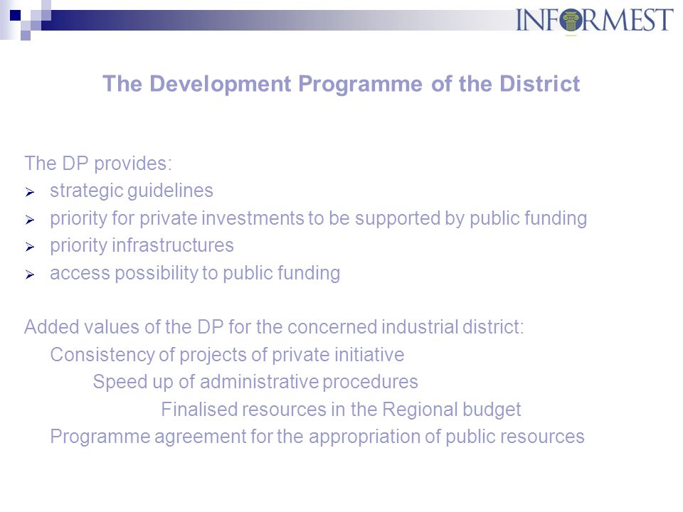 The Development Programme of the District The DP provides:  strategic guidelines  priority for private investments to be supported by public funding  priority infrastructures  access possibility to public funding Added values of the DP for the concerned industrial district: Consistency of projects of private initiative Speed up of administrative procedures Finalised resources in the Regional budget Programme agreement for the appropriation of public resources
