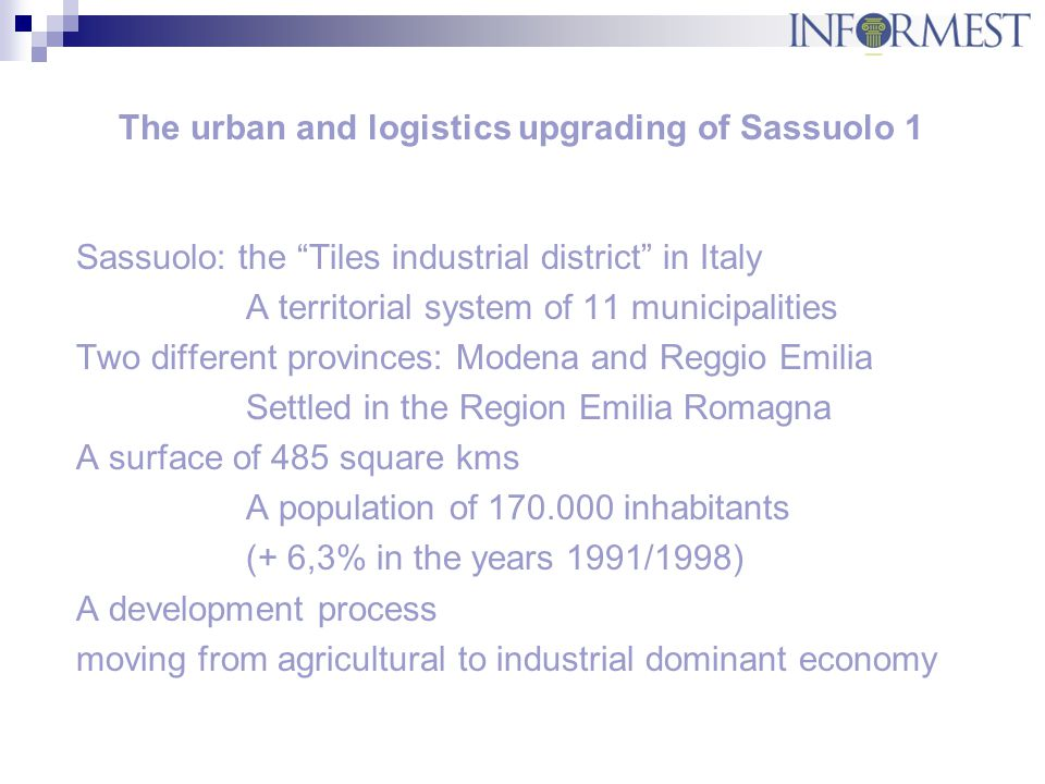 The urban and logistics upgrading of Sassuolo 2 Leader economy sector: the ceramic tiles industry District yearly turnover € 1.400 millions 521 tiles factories - Over 23.000 employees Annual output 590 million square meters of tiles 80% of the Italian production - Export rate 48% 25% of world production 499 local units manufacturing related mechanics employ 4.389 people.