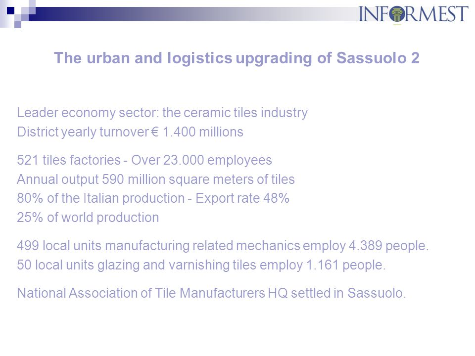 The urban and logistics upgrading of Sassuolo 3 Infrastructure in the area: ordinary roads system serving both resident people and ware transport railway network connected to Milan-Bologna backbone dramatic air and water pollution transport slow-down and increased productive and social costs The main objectives: to recover sustainable development to improve productive competitiveness