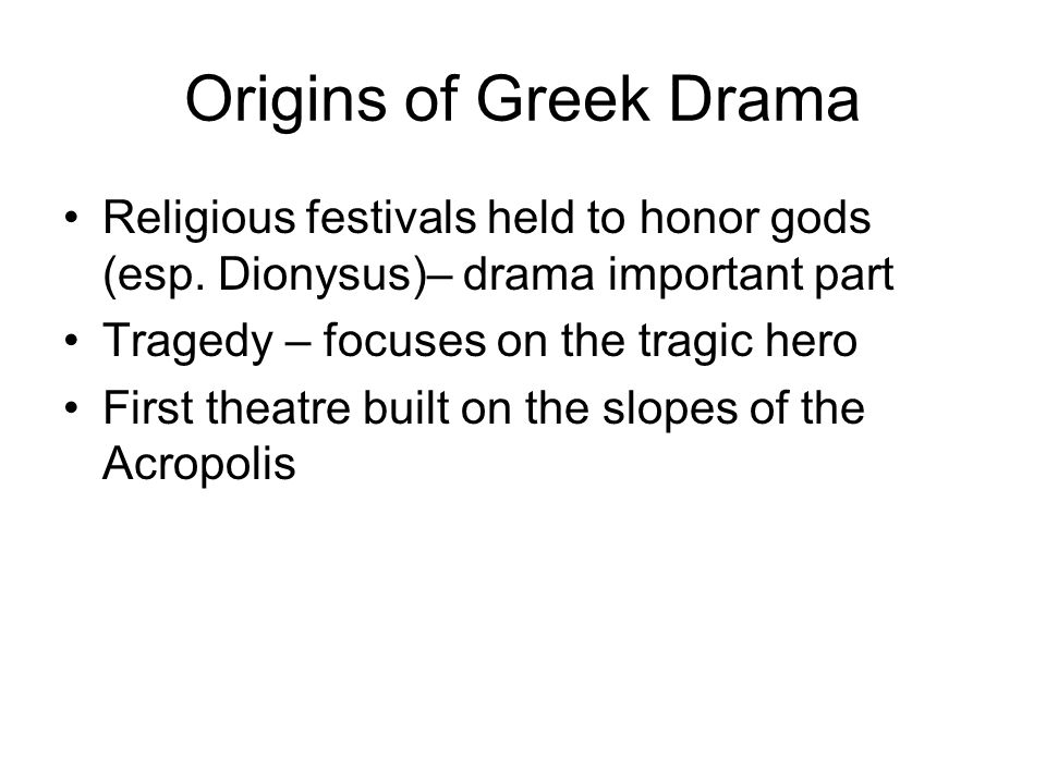 Origins of Greek Drama Religious festivals held to honor gods (esp. Dionysus)– drama important part Tragedy – focuses on the tragic hero First theatre