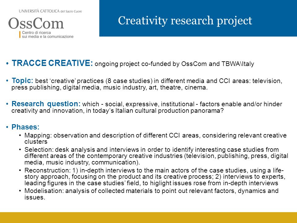Creativity research project TRACCE CREATIVE: ongoing project co-funded by OssCom and TBWA\Italy Topic: best 'creative' practices (8 case studies) in different media and CCI areas: television, press publishing, digital media, music industry, art, theatre, cinema.