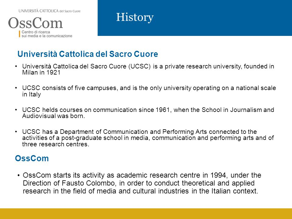 History Università Cattolica del Sacro Cuore Università Cattolica del Sacro Cuore (UCSC) is a private research university, founded in Milan in 1921 UCSC consists of five campuses, and is the only university operating on a national scale in Italy UCSC helds courses on communication since 1961, when the School in Journalism and Audiovisual was born.