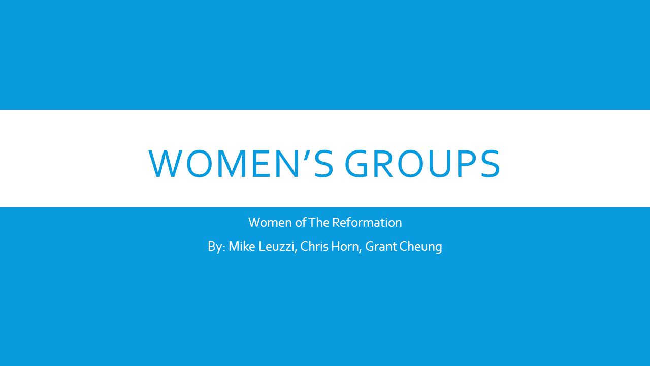 WOMEN'S GROUPS Women of The Reformation By: Mike Leuzzi, Chris Horn, Grant Cheung