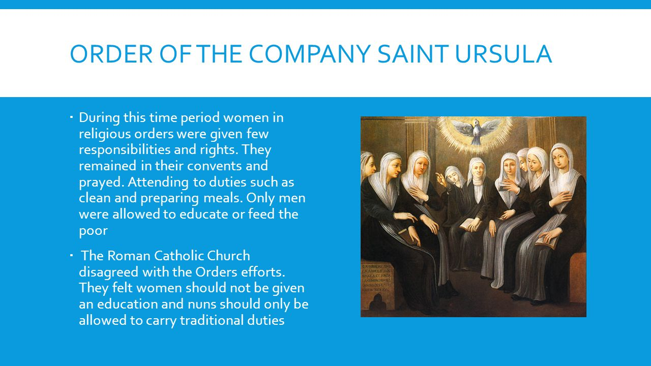 ORDER OF THE COMPANY SAINT URSULA  During this time period women in religious orders were given few responsibilities and rights.