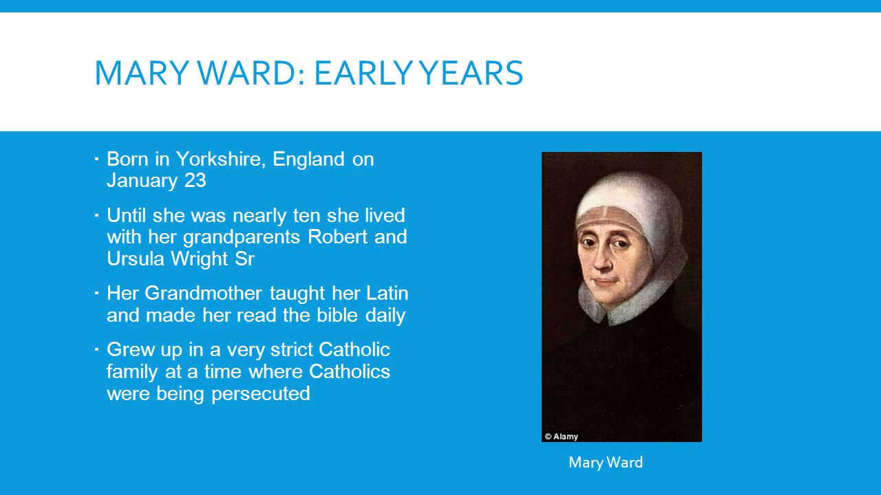 MARY WARD: EARLY YEARS  Born in Yorkshire, England on January 23  Until she was nearly ten she lived with her grandparents Robert and Ursula Wright