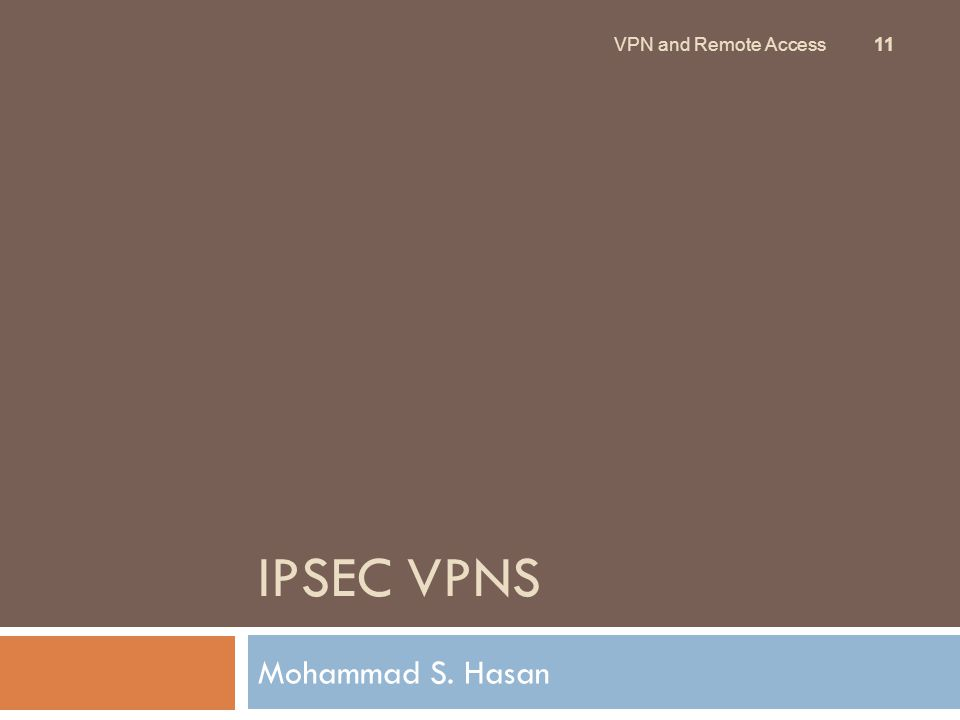IPSEC VPNS Mohammad S. Hasan 11 VPN and Remote Access