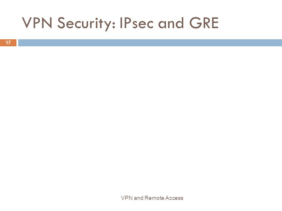 VPN Security: IPsec and GRE 17 VPN and Remote Access