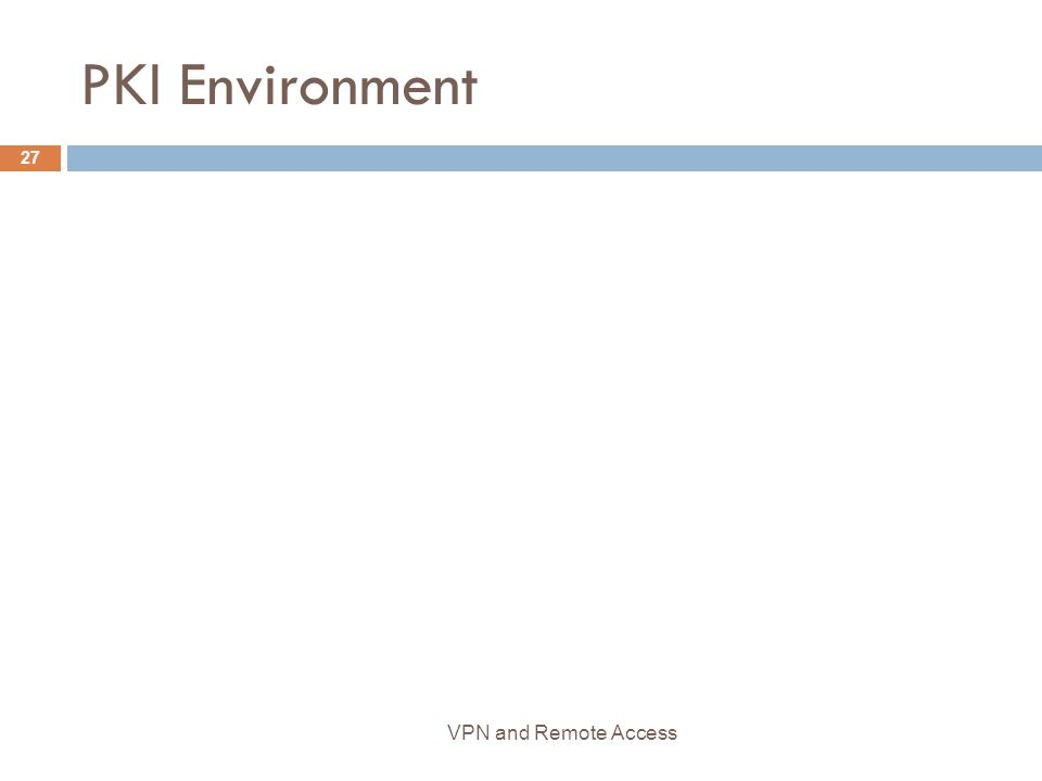 PKI Environment 27 VPN and Remote Access