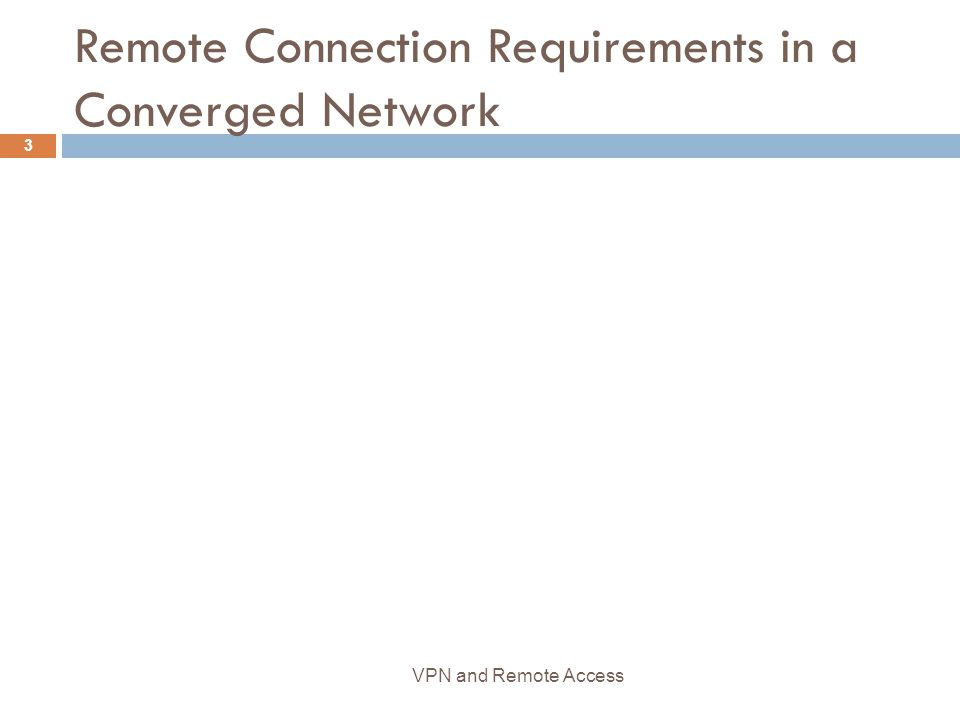 Remote Connection Requirements in a Converged Network 3 VPN and Remote Access
