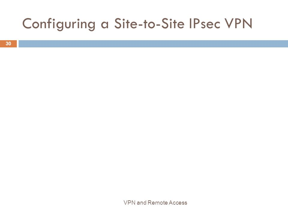 Configuring a Site-to-Site IPsec VPN 30 VPN and Remote Access