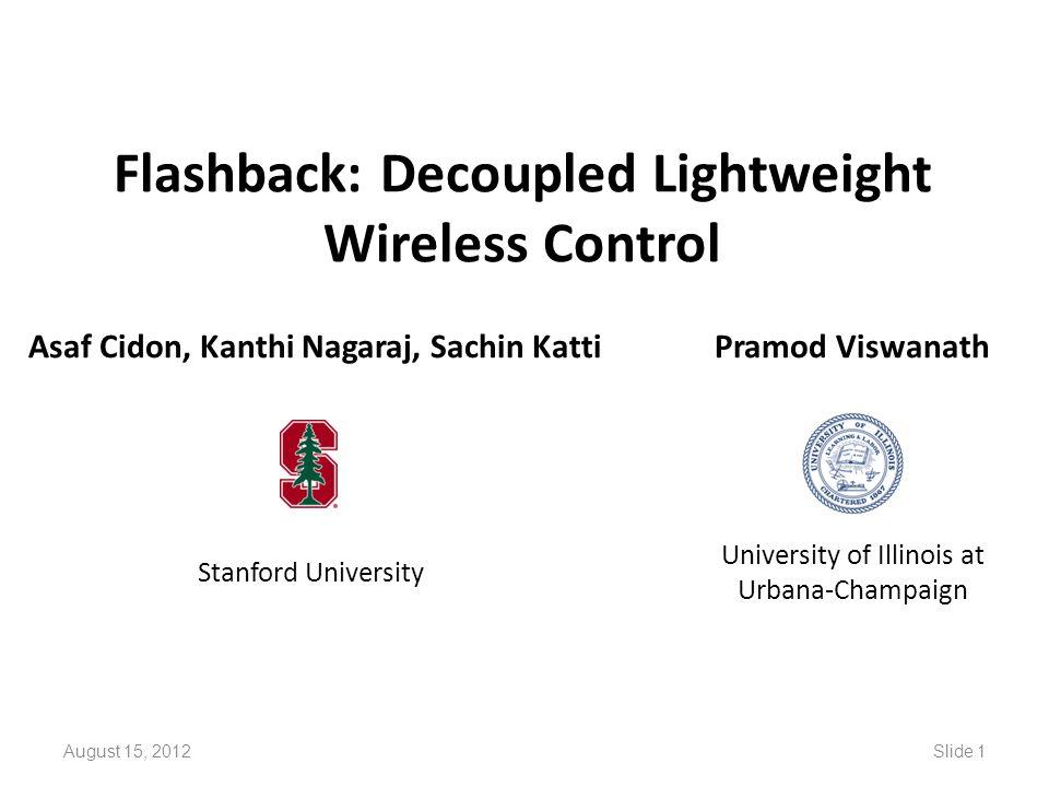 Flashback: Decoupled Lightweight Wireless Control Asaf Cidon, Kanthi Nagaraj, Sachin Katti Stanford University Pramod Viswanath University of Illinois at Urbana-Champaign August 15, 2012Slide 1