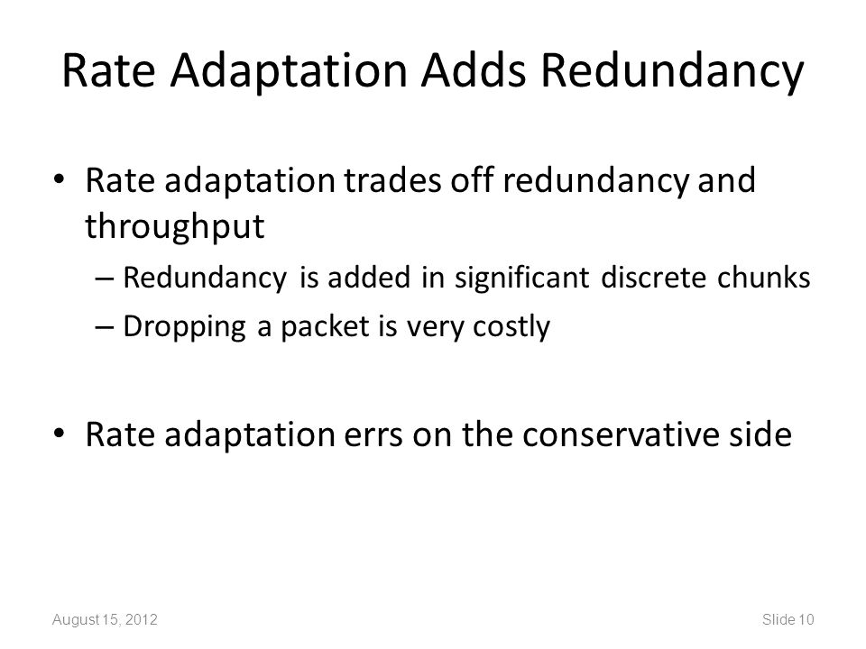 Rate Adaptation Adds Redundancy Rate adaptation trades off redundancy and throughput – Redundancy is added in significant discrete chunks – Dropping a