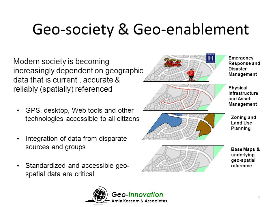 Geo-innovation Amin Kassam & Associates 2 Modern society is becoming increasingly dependent on geographic data that is current, accurate & reliably (spatially) referenced GPS, desktop, Web tools and other technologies accessible to all citizens Integration of data from disparate sources and groups Standardized and accessible geo- spatial data are critical Cadastral Map Zoning and Land Use Planning Physical Infrastructure and Asset Management Emergency Response and Disaster Management Zoning and Land Use Planning Base Maps & underlying geo-spatial reference Geo-society & Geo-enablement
