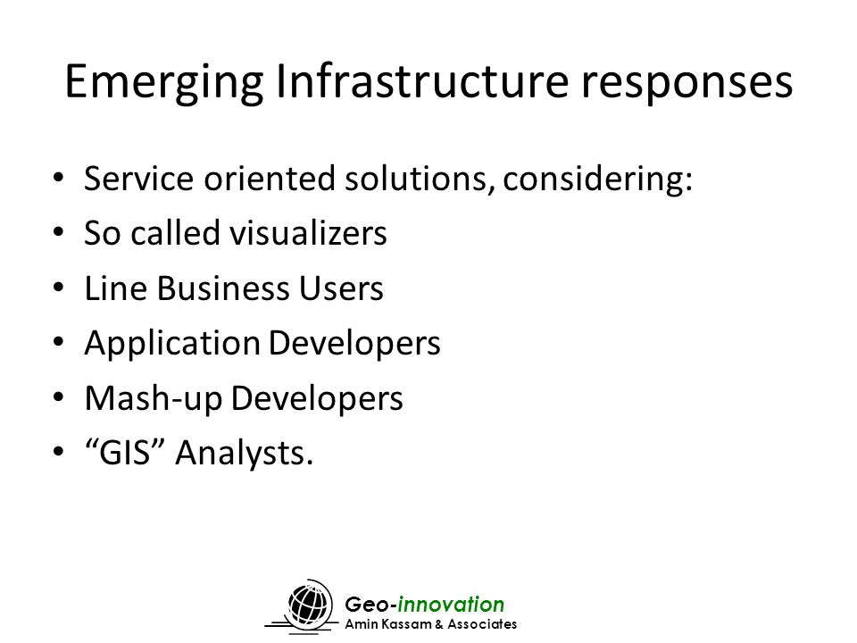 Geo-innovation Amin Kassam & Associates Emerging Infrastructure responses Service oriented solutions, considering: So called visualizers Line Business Users Application Developers Mash-up Developers GIS Analysts.