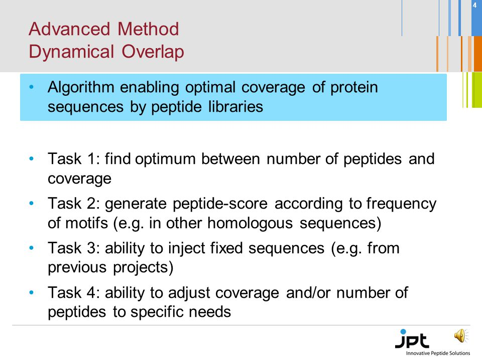 3 Conventional Method Fixed Overlap Overlap = Length - Offset CON: Insufficient for many homologous sequences Could lead to bloated peptide lists Coverage not adjustable PRO: Easy to understand & implement Sufficient for simple screenings and epitope mappings MGARASVLSGGELDR RASVLSGGELDRWEK VLSGGELDRWEKIRL GGELDRWEKIRLRPG LDRWEKIRLRPGGKK...