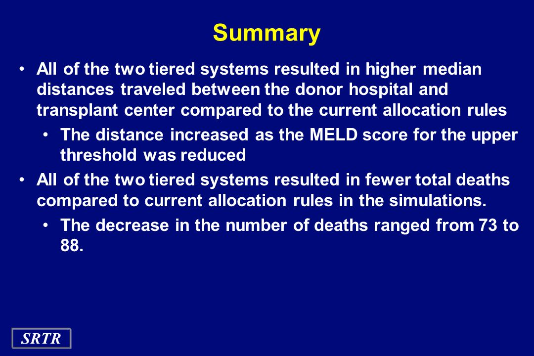SRTR Summary All of the two tiered systems resulted in higher median distances traveled between the donor hospital and transplant center compared to the current allocation rules The distance increased as the MELD score for the upper threshold was reduced All of the two tiered systems resulted in fewer total deaths compared to current allocation rules in the simulations.
