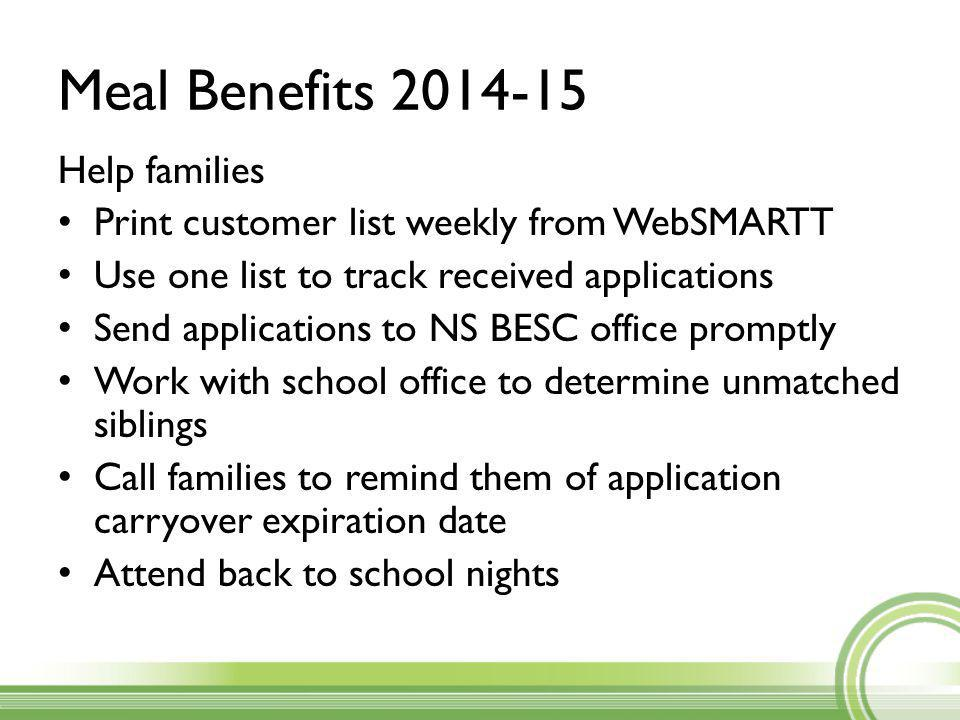 Meal Benefits 2014-15 Help families Print customer list weekly from WebSMARTT Use one list to track received applications Send applications to NS BESC office promptly Work with school office to determine unmatched siblings Call families to remind them of application carryover expiration date Attend back to school nights