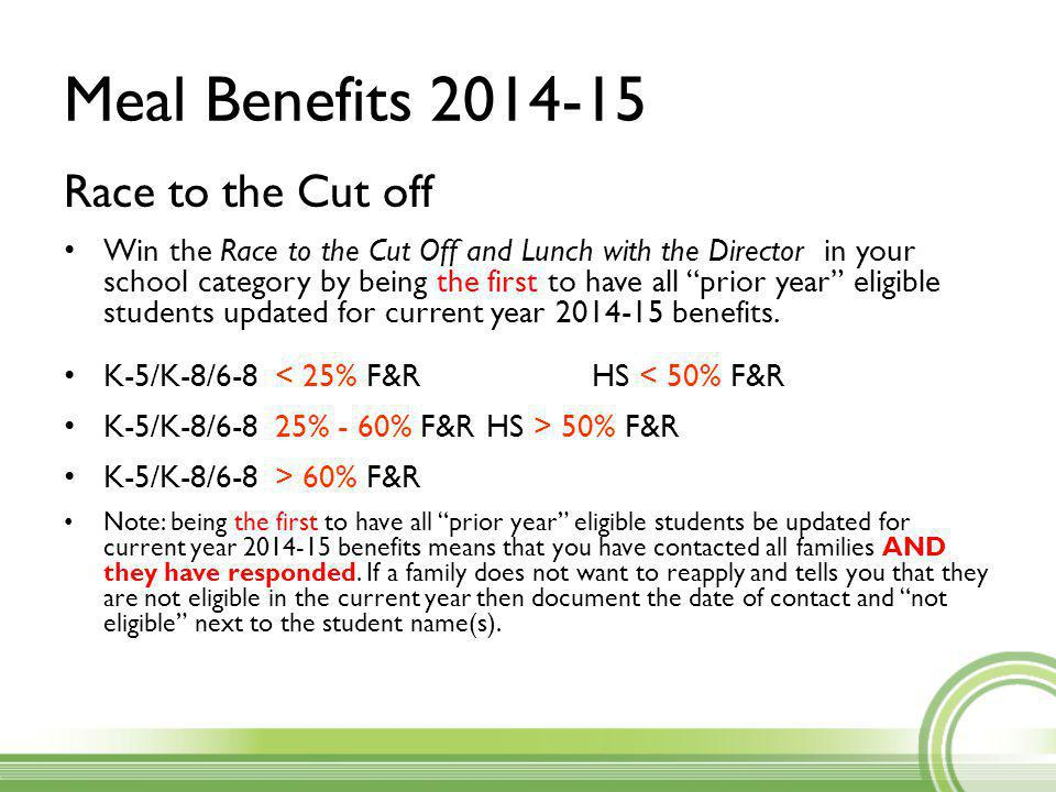Meal Benefits 2014-15 Race to the Cut off Win the Race to the Cut Off and Lunch with the Director in your school category by being the first to have all prior year eligible students updated for current year 2014-15 benefits.