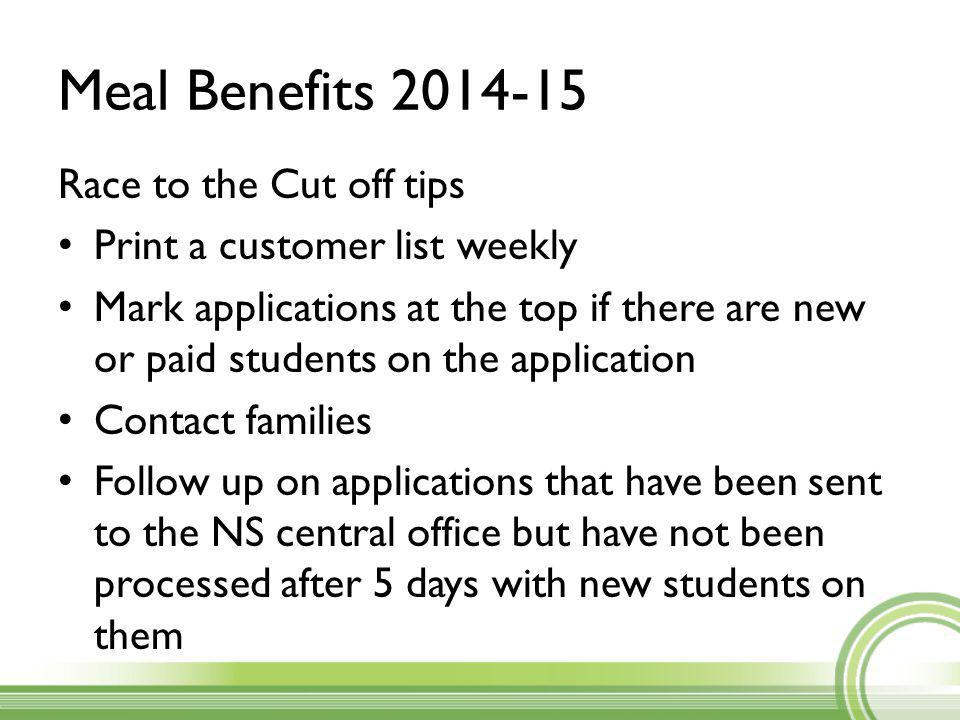 Meal Benefits 2014-15 Race to the Cut off tips Print a customer list weekly Mark applications at the top if there are new or paid students on the application Contact families Follow up on applications that have been sent to the NS central office but have not been processed after 5 days with new students on them