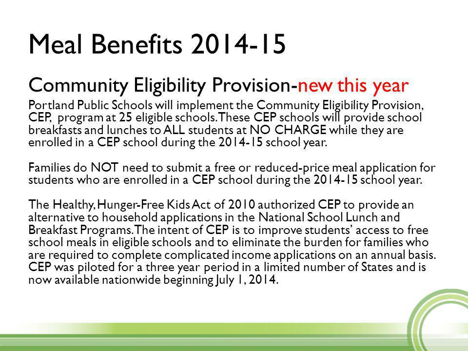 Meal Benefits 2014-15 Community Eligibility Provision-new this year Portland Public Schools will implement the Community Eligibility Provision, CEP, program at 25 eligible schools.